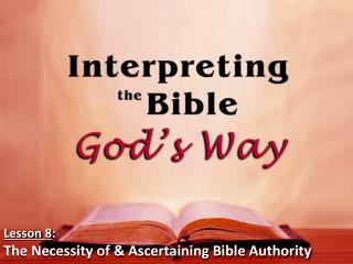 Lesson 8 : The Necessity of & Ascertaining Bible Authority