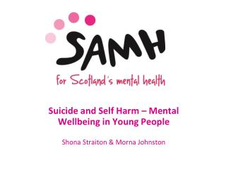Suicide and Self Harm – Mental Wellbeing in Young People  Shona Straiton & Morna Johnston