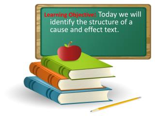 Learning Objective :  Today we will identify the structure of a cause and effect text.