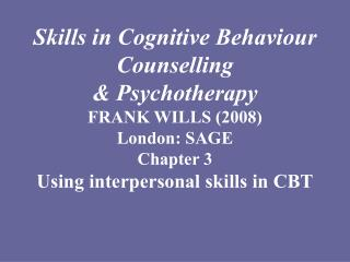 Skills in Cognitive Behaviour  Counselling  Psychotherapy FRANK WILLS 2008 London: SAGE Chapter 3  Using interpersonal s