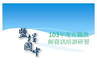 103 年度在職教師資訊培訓研習