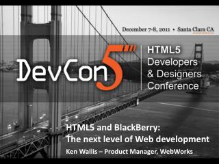HTML5 and  BlackBerry: The  next level of Web  development Ken Wallis – Product Manager, WebWorks