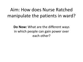 Aim: How does Nurse  Ratched  manipulate the patients in ward?
