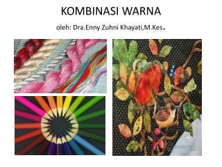 KOMBINASI WARNA oleh :  Dra.Enny Zuhni Khayati,M.Kes .