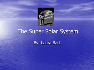 The Super Solar System By: Laura Bart
