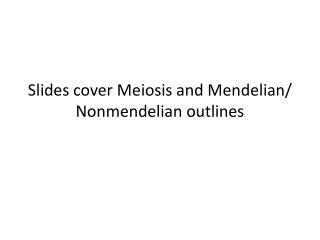 Slides cover Meiosis and Mendelian/ Nonmendelian outlines