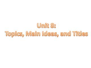 Unit 8: Topics, Main Ideas, and Titles