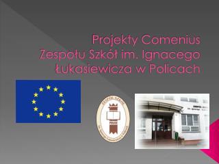 Projekty Comenius  Zespołu Szkół im. Ignacego Łukasiewicza w Policach