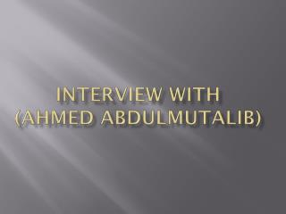 Interview  with ( ahmed abdulmutalib )