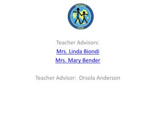 Teacher Advisors: Mrs. Linda Biondi Mrs. Mary Bender Teacher Advisor:  Orsola Anderson