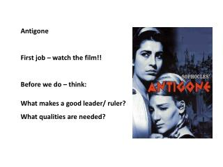 Antigone First job – watch the film!! Before we do – think: What makes a good leader/ ruler?