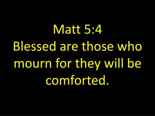 Matt 5:4 Blessed are those who mourn for they will be comforted.