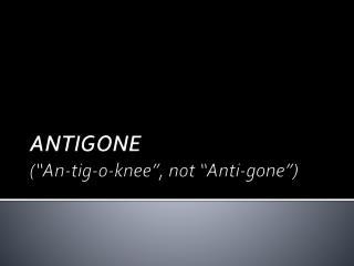 ANTIGONE (�An- tig -o-knee�, not �Anti-gone�)