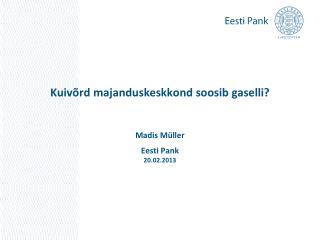 Kuivõrd majanduskeskkond soosib gaselli? Madis Müller Eesti Pank 20.02.2013