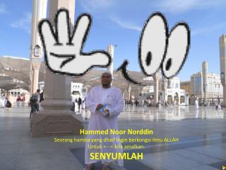 Hammed Noor Norddin Seorang hamba yang dhaif ingin berkongsi Ilmu ALLAH Untuk = - = kita amalkan.