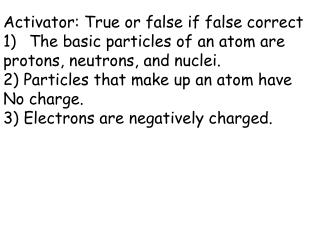Activator: True or false if false correct The basic particles of an atom are