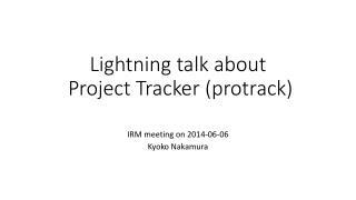 Lightning talk about Project Tracker  ( protrack )