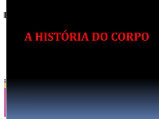 A HISTÓRIA DO CORPO