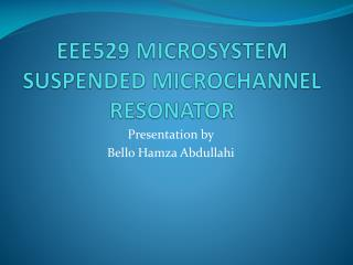 EEE529 MICROSYSTEM       SUSPENDED  MICROCHANNEL  RESONATOR