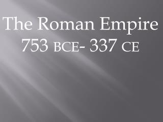 The Roman Empire 753  BCE - 337  CE
