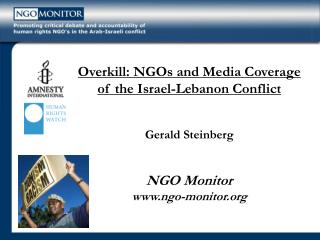 Overkill: NGOs and Media Coverage  of the Israel-Lebanon Conflict  Gerald Steinberg   NGO Monitor ngo-monitor