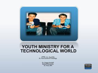 YOUTH MINISTRY FOR A  TECHNOLOGICAL WORLD APRIL  24 - 25, 2009 St. Paul School of Theology