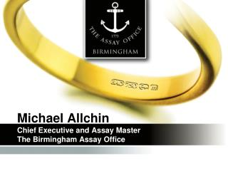 Michael Allchin Chief Executive and Assay Master The Birmingham Assay Office