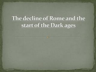 The decline of Rome and the start of the Dark ages