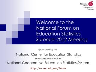 Welcome to the  National Forum on Education Statistics Summer 2012 Meeting