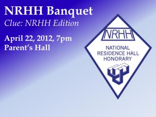 NRHH  Banquet Clue: NRHH Edition April 22, 2012,  7 pm Parent's Hall