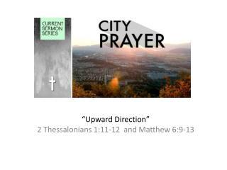 """""""Upward Direction"""" 2 Thessalonians 1:11-12   and Matthew  6:9-13"""