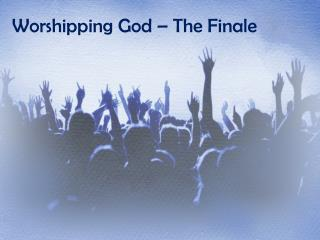 Worshipping God – The Finale