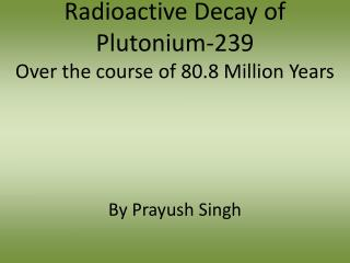 Radioactive Decay of  Plutonium-239 Over the course of 80.8 Million Years