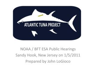 NOAA / BFT ESA Public Hearings Sandy Hook, New Jersey on 1/5/2011 Prepared by John LoGioco