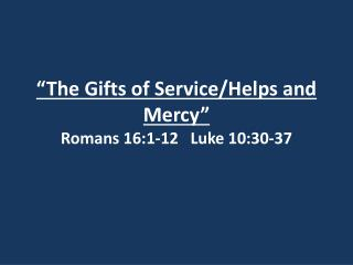 """The  Gifts  of  Service/Helps and Mercy"" Romans 16:1-12   Luke 10:30-37"
