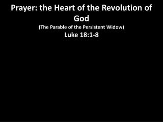Prayer: the Heart of the Revolution of God  (The Parable of the Persistent Widow)     Luke 18:1-8