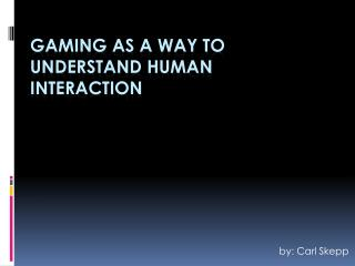 Gaming  as  a way to understand human interaction