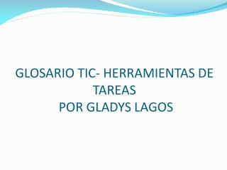 GLOSARIO TIC- HERRAMIENTAS DE TAREAS  POR GLADYS LAGOS