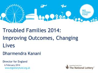 Troubled Families 2014: Improving Outcomes, Changing Lives Dharmendra Kanani Director for England