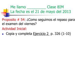 Me  llamo  _________  Clase  8IM La  fecha es  el 21  de mayo del  2013