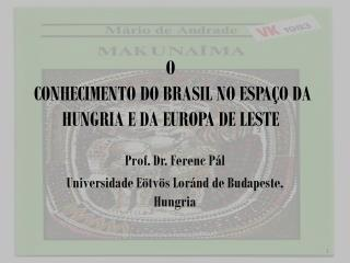 O  CONHECIMENTO DO BRASIL N O ESPAÇO D A HUNGRIA E  D A EUROPA DE LESTE