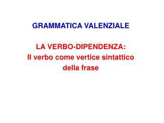 GRAMMATICA VALENZIALE  LA VERBO-DIPENDENZA: Il verbo come vertice sintattico  della frase