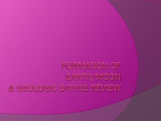Formation of Earth/Moon & Geologic Dating Review