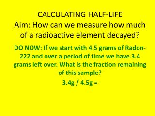 CALCULATING HALF-LIFE Aim: How can we measure how much of a radioactive element decayed?