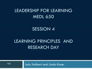 Leadership for Learning MEDL 650 Session  4 Learning PRINCIPLES   and Research day