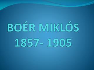B OÉR MIKLÓS 1857- 1905