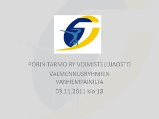 PORIN TARMO RY VOIMISTELUJAOSTO VALMENNUSRYHMIEN VANHEMPAINILTA  03.11.2011 klo 18