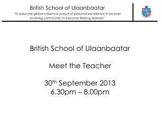 British School of Ulaanbaatar Meet the Teacher 30 th  September 2013 6.30pm – 8.00pm