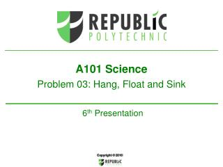 A101  Science  Problem 03: Hang, Float  and Sink 6 th  Presentation