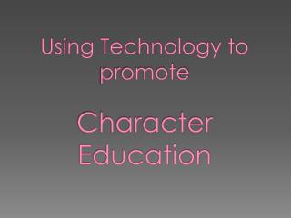 Using Technology to promote  Character Education